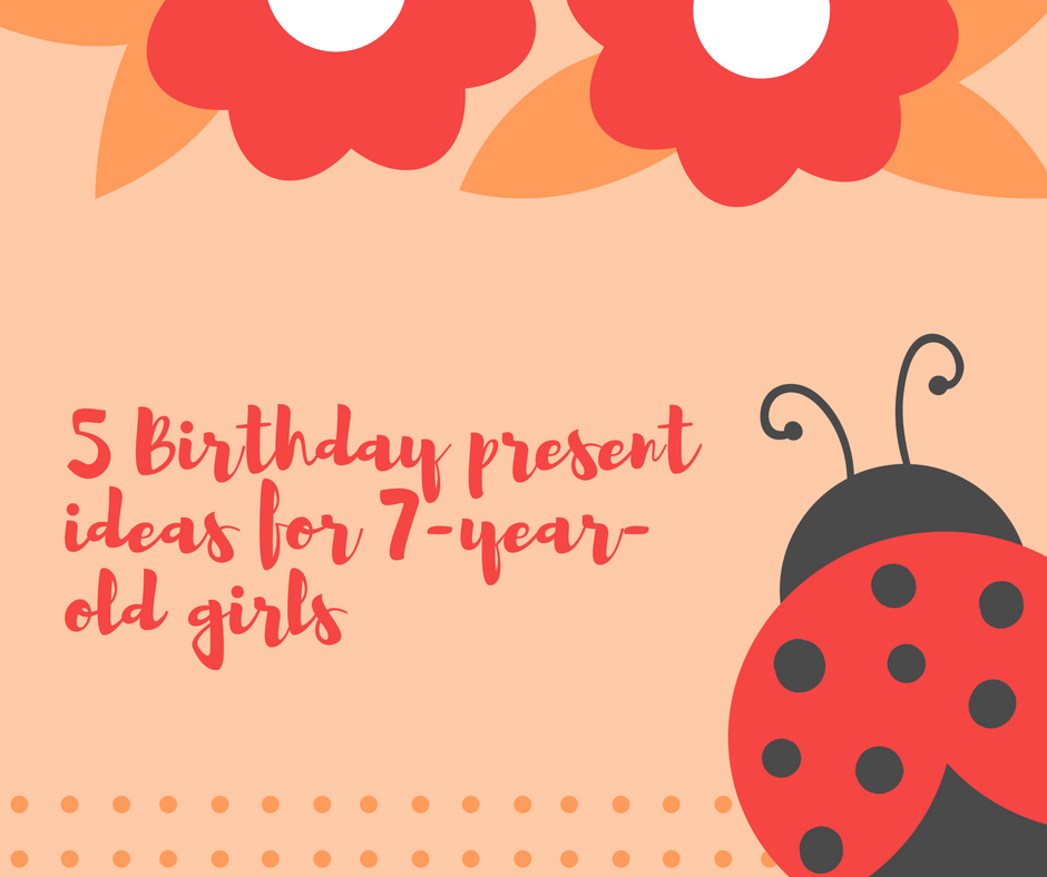5 Birthday Present Gifts for 7 Year Old Girls